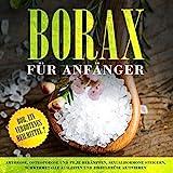 Borax für Anfänger: Bor, ein verbotenes Heilmittel?: Arthrose, Osteoporose und Pilze bekämpfen, Sexualhormone steigern, Schwermetalle ausleiten und Zirbeldrüse aktivieren