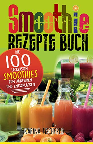 Smoothie Rezepte Buch: Die 100 leckersten...